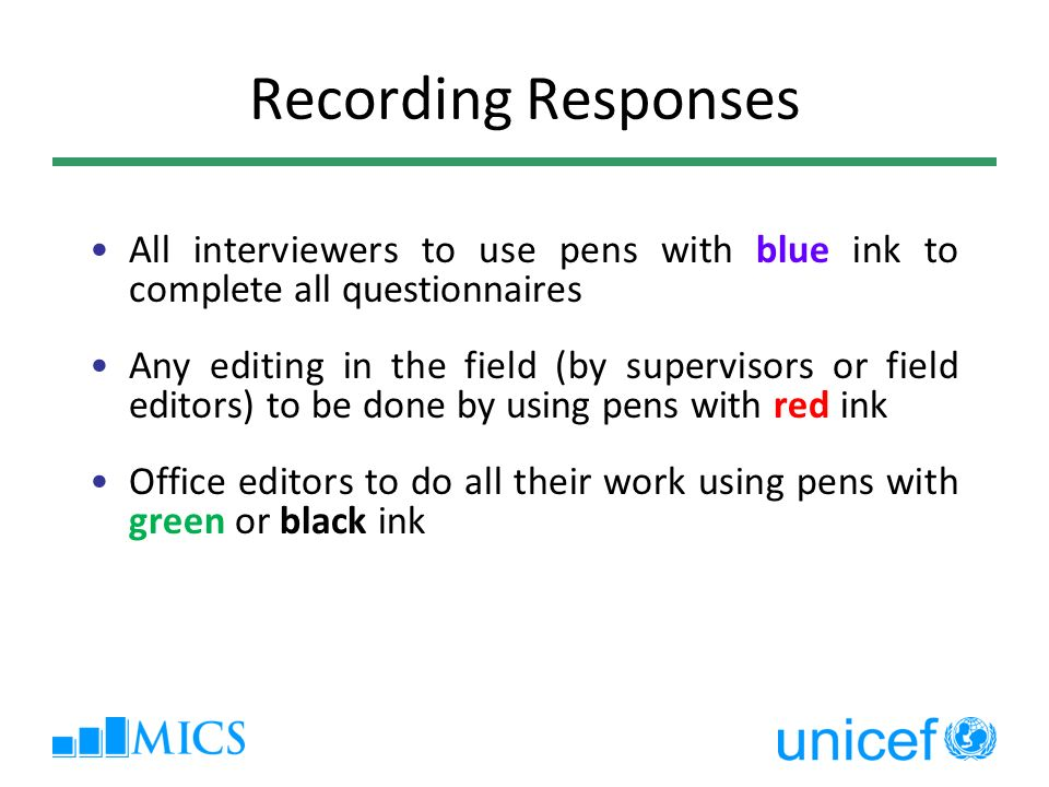 Recording Responses All interviewers to use pens with blue ink to complete all questionnaires Any editing in the field (by supervisors or field editors) to be done by using pens with red ink Office editors to do all their work using pens with green or black ink