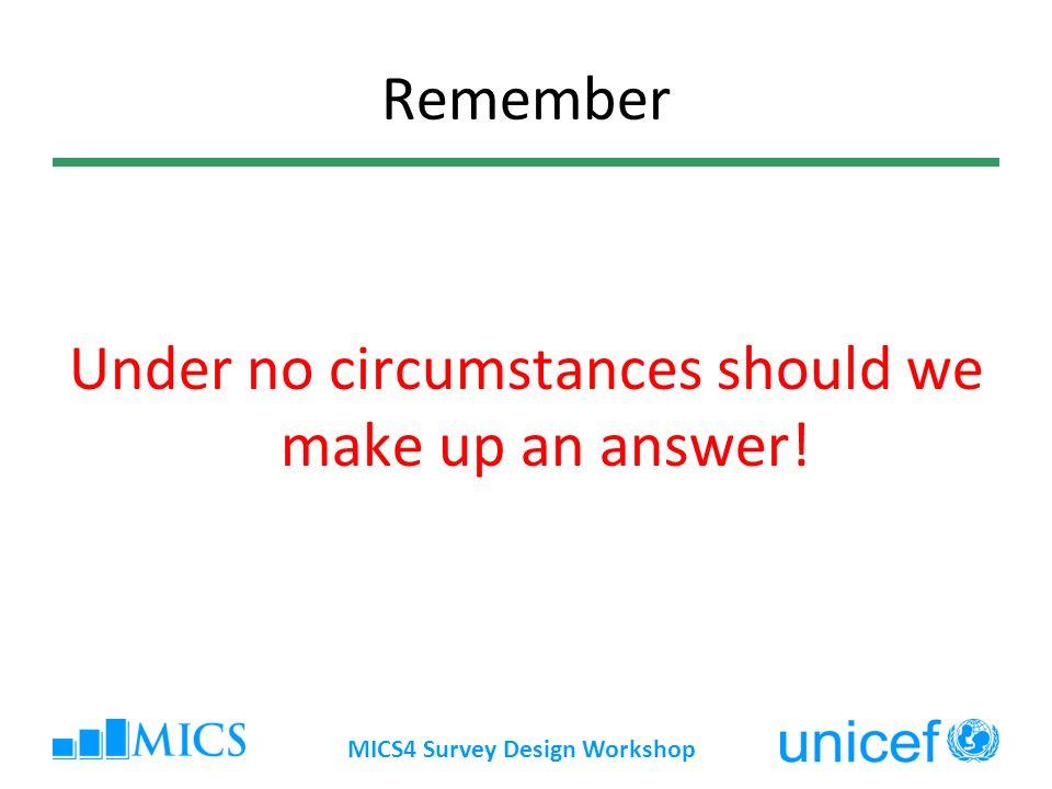 Remember Under no circumstances should we make up an answer! MICS4 Survey Design Workshop