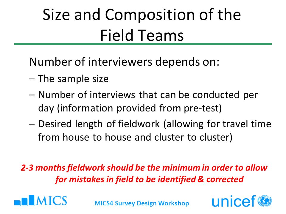 Size and Composition of the Field Teams Number of interviewers depends on: –The sample size –Number of interviews that can be conducted per day (information provided from pre-test) –Desired length of fieldwork (allowing for travel time from house to house and cluster to cluster) 2-3 months fieldwork should be the minimum in order to allow for mistakes in field to be identified & corrected MICS4 Survey Design Workshop