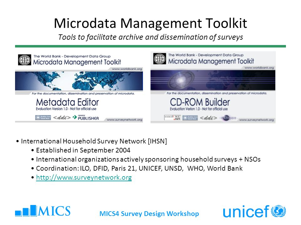 MICS4 Survey Design Workshop Microdata Management Toolkit Tools to facilitate archive and dissemination of surveys International Household Survey Network [IHSN] Established in September 2004 International organizations actively sponsoring household surveys + NSOs Coordination: ILO, DFID, Paris 21, UNICEF, UNSD, WHO, World Bank http://www.surveynetwork.org