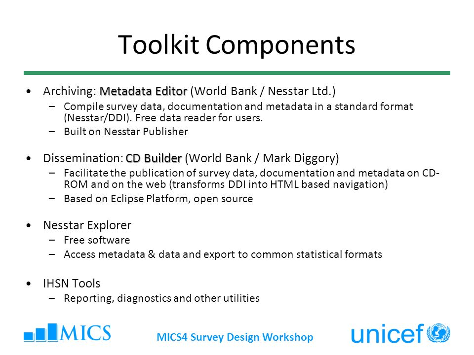 MICS4 Survey Design Workshop Toolkit Components Metadata EditorArchiving: Metadata Editor (World Bank / Nesstar Ltd.) –Compile survey data, documentation and metadata in a standard format (Nesstar/DDI).