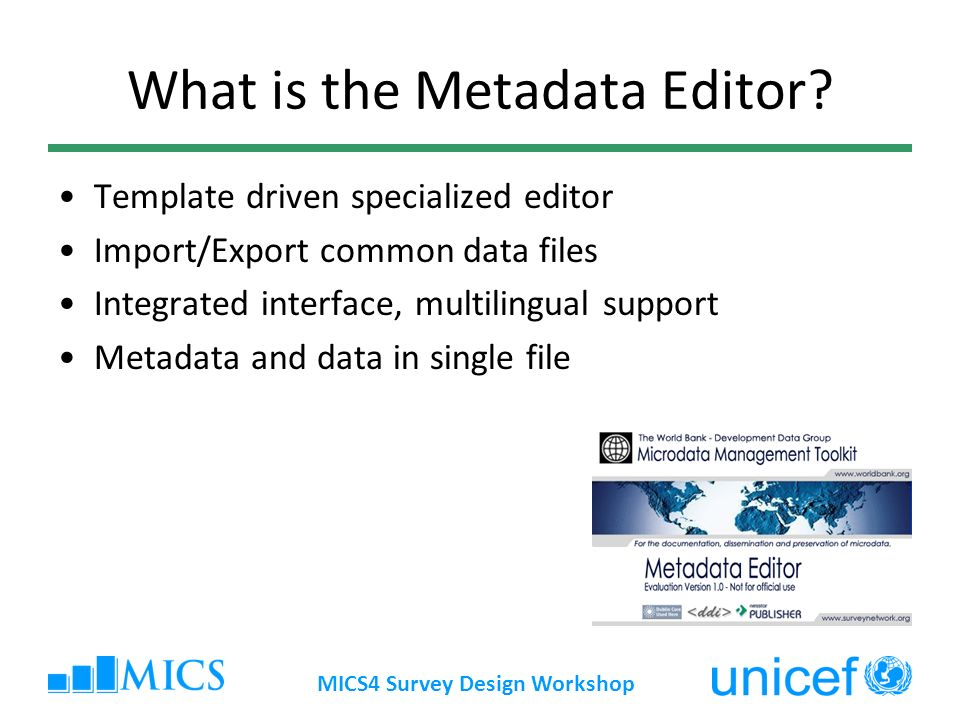 MICS4 Survey Design Workshop What is the Metadata Editor.