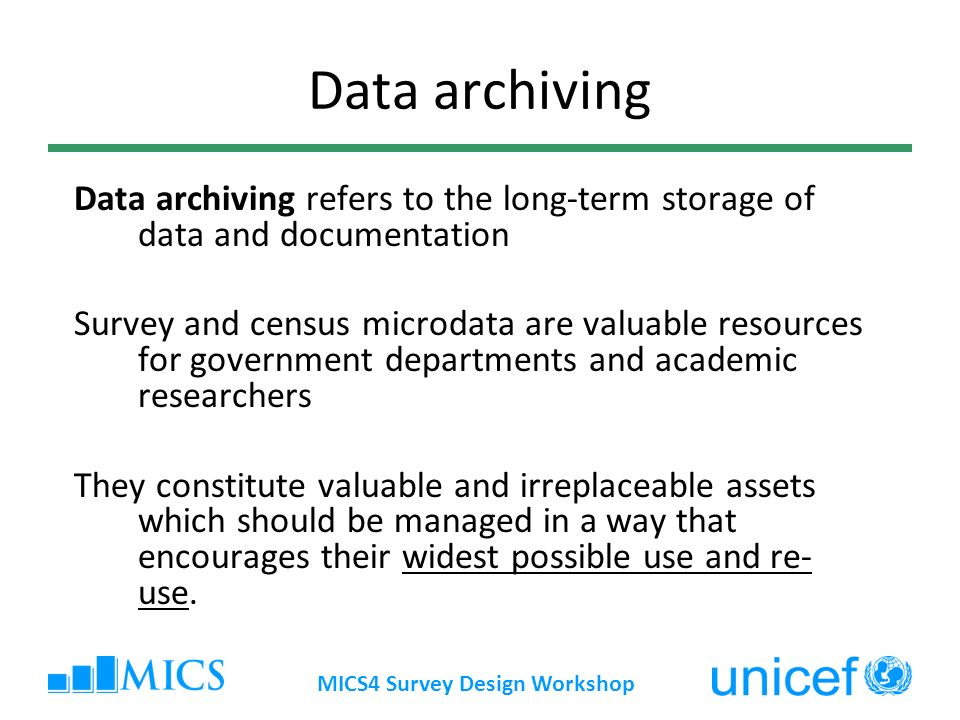 MICS4 Survey Design Workshop Data archiving refers to the long-term storage of data and documentation Survey and census microdata are valuable resources for government departments and academic researchers They constitute valuable and irreplaceable assets which should be managed in a way that encourages their widest possible use and re- use.