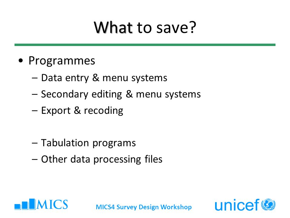 MICS4 Survey Design Workshop What What to save? Programmes –Data entry & menu systems –Secondary editing & menu systems –Export & recoding –Tabulation
