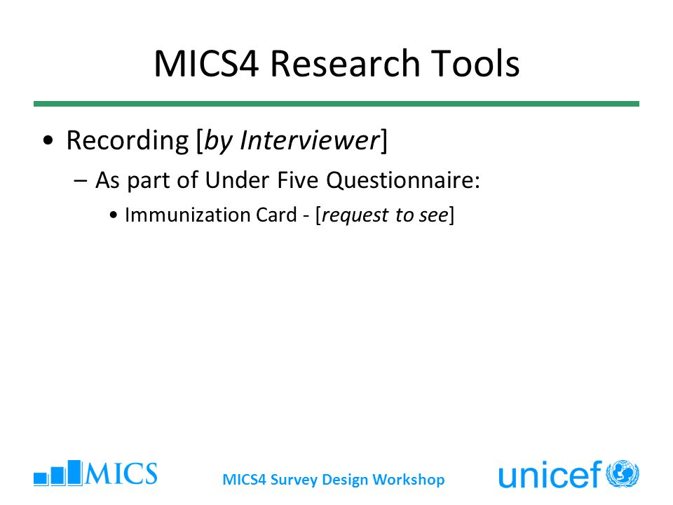 MICS4 Survey Design Workshop MICS4 Research Tools Recording [by Interviewer] –As part of Under Five Questionnaire: Immunization Card - [request to see