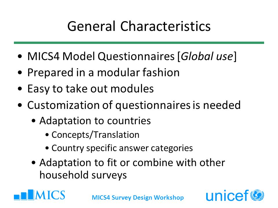 MICS4 Survey Design Workshop General Characteristics MICS4 Model Questionnaires [Global use] Prepared in a modular fashion Easy to take out modules Customization of questionnaires is needed Adaptation to countries Concepts/Translation Country specific answer categories Adaptation to fit or combine with other household surveys