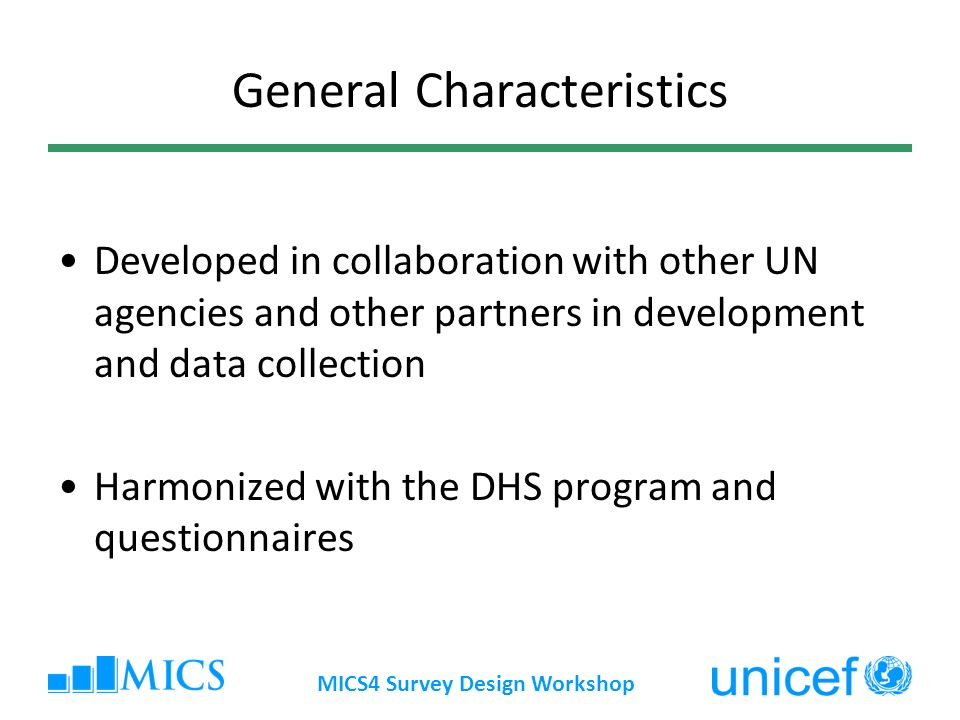 MICS4 Survey Design Workshop General Characteristics Developed in collaboration with other UN agencies and other partners in development and data collection Harmonized with the DHS program and questionnaires