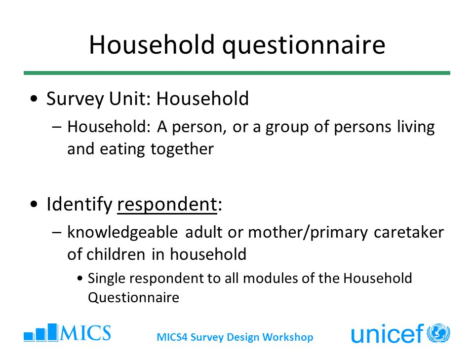 MICS4 Survey Design Workshop Household questionnaire Survey Unit: Household –Household: A person, or a group of persons living and eating together Identify respondent: –knowledgeable adult or mother/primary caretaker of children in household Single respondent to all modules of the Household Questionnaire