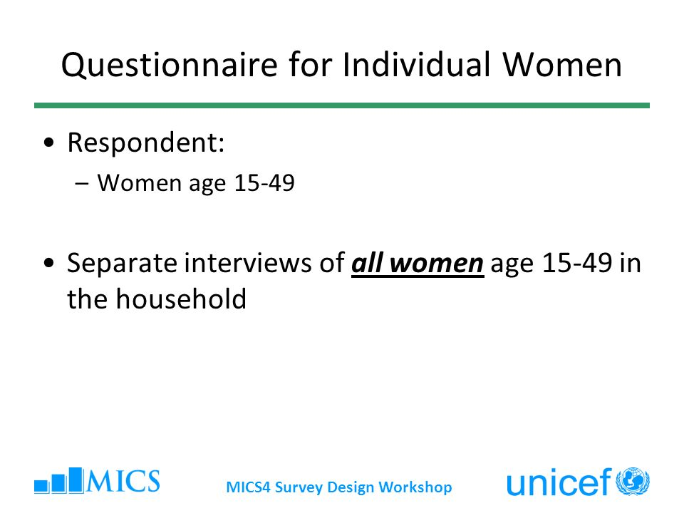 MICS4 Survey Design Workshop Questionnaire for Individual Women Respondent: –Women age Separate interviews of all women age in the household