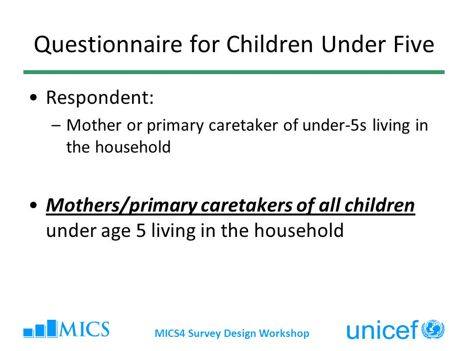 MICS4 Survey Design Workshop Questionnaire for Children Under Five Respondent: –Mother or primary caretaker of under-5s living in the household Mothers/primary caretakers of all children under age 5 living in the household