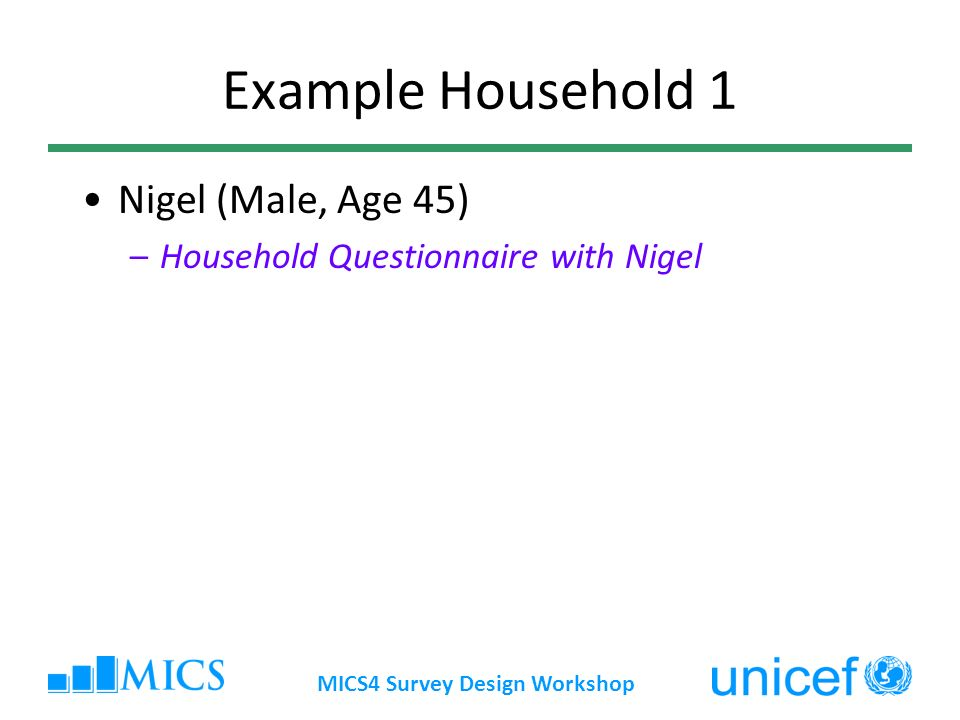 MICS4 Survey Design Workshop Example Household 1 Nigel (Male, Age 45) –Household Questionnaire with Nigel