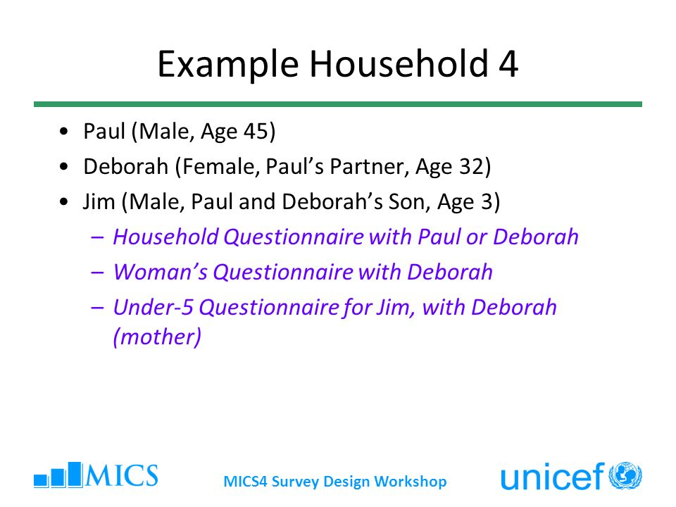 MICS4 Survey Design Workshop Example Household 4 Paul (Male, Age 45) Deborah (Female, Pauls Partner, Age 32) Jim (Male, Paul and Deborahs Son, Age 3)