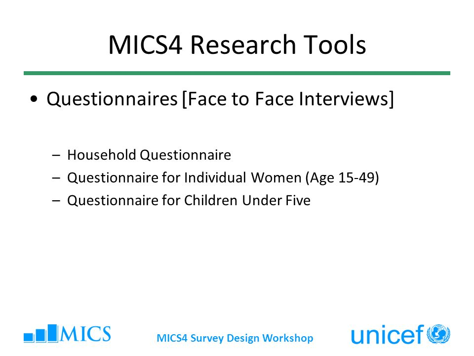 MICS4 Survey Design Workshop MICS4 Research Tools Questionnaires [Face to Face Interviews] –Household Questionnaire –Questionnaire for Individual Wome