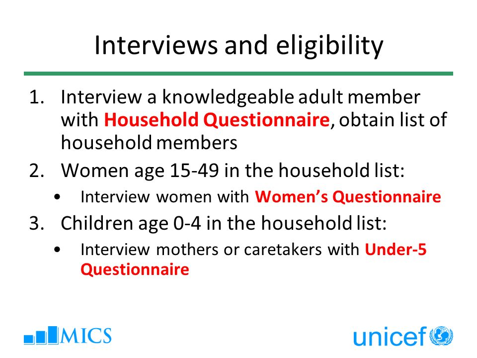 Interviews and eligibility 1.Interview a knowledgeable adult member with Household Questionnaire, obtain list of household members 2.Women age in the household list: Interview women with Womens Questionnaire 3.Children age 0-4 in the household list: Interview mothers or caretakers with Under-5 Questionnaire