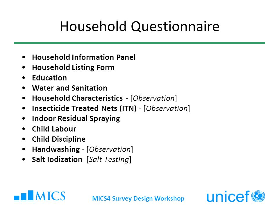 MICS4 Survey Design Workshop Household Questionnaire Household Information Panel Household Listing Form Education Water and Sanitation Household Characteristics - [Observation] Insecticide Treated Nets (ITN) - [Observation] Indoor Residual Spraying Child Labour Child Discipline Handwashing - [Observation] Salt Iodization [Salt Testing]