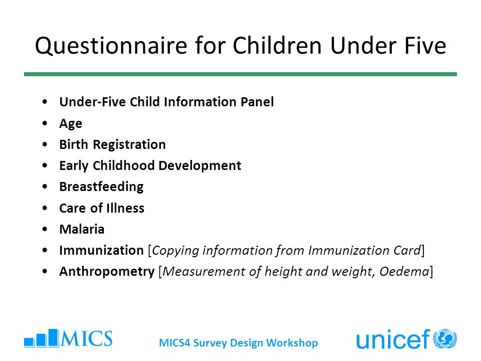 MICS4 Survey Design Workshop Questionnaire for Children Under Five Under-Five Child Information Panel Age Birth Registration Early Childhood Development Breastfeeding Care of Illness Malaria Immunization [Copying information from Immunization Card] Anthropometry [Measurement of height and weight, Oedema]