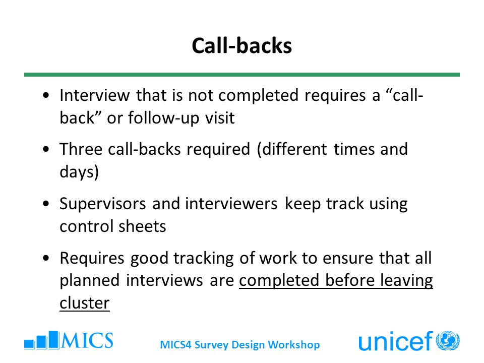 MICS4 Survey Design Workshop Call-backs Interview that is not completed requires a call- back or follow-up visit Three call-backs required (different times and days) Supervisors and interviewers keep track using control sheets Requires good tracking of work to ensure that all planned interviews are completed before leaving cluster