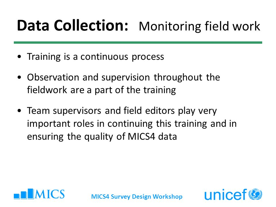 MICS4 Survey Design Workshop Data Collection: Monitoring field work Training is a continuous process Observation and supervision throughout the fieldwork are a part of the training Team supervisors and field editors play very important roles in continuing this training and in ensuring the quality of MICS4 data