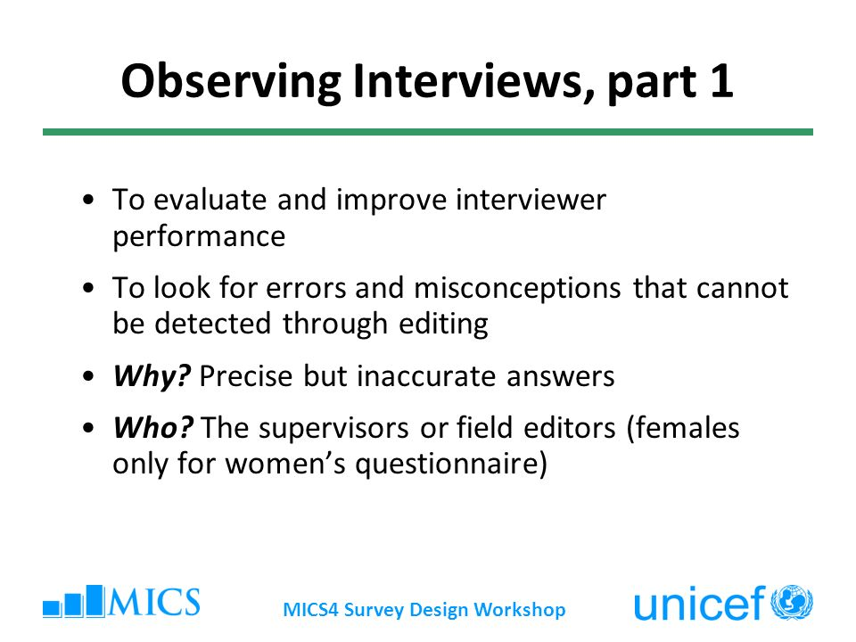 MICS4 Survey Design Workshop Observing Interviews, part 1 To evaluate and improve interviewer performance To look for errors and misconceptions that cannot be detected through editing Why.