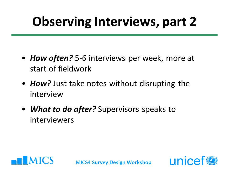 MICS4 Survey Design Workshop Observing Interviews, part 2 How often? 5-6 interviews per week, more at start of fieldwork How? Just take notes without