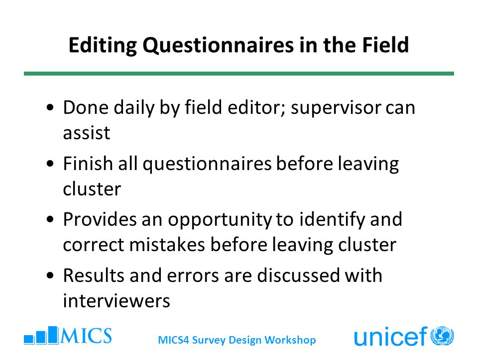 MICS4 Survey Design Workshop Editing Questionnaires in the Field Done daily by field editor; supervisor can assist Finish all questionnaires before leaving cluster Provides an opportunity to identify and correct mistakes before leaving cluster Results and errors are discussed with interviewers