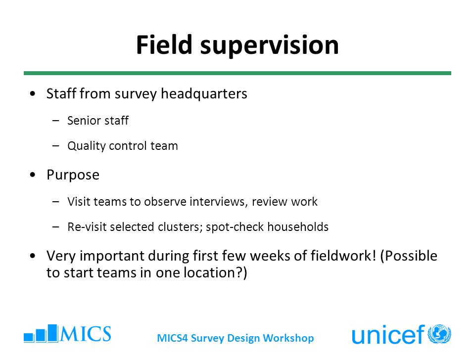 MICS4 Survey Design Workshop Field supervision Staff from survey headquarters –Senior staff –Quality control team Purpose –Visit teams to observe interviews, review work –Re-visit selected clusters; spot-check households Very important during first few weeks of fieldwork.