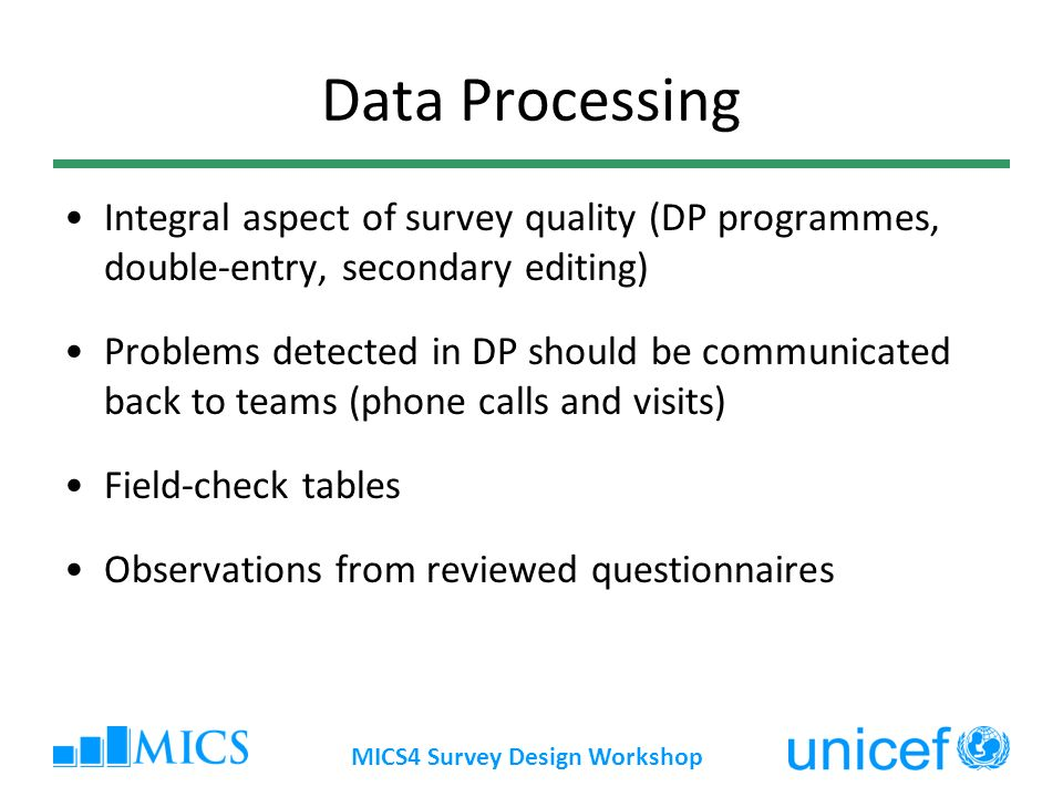 MICS4 Survey Design Workshop Data Processing Integral aspect of survey quality (DP programmes, double-entry, secondary editing) Problems detected in DP should be communicated back to teams (phone calls and visits) Field-check tables Observations from reviewed questionnaires