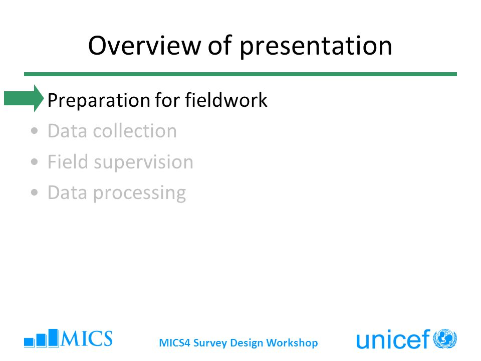 MICS4 Survey Design Workshop Overview of presentation Preparation for fieldwork Data collection Field supervision Data processing