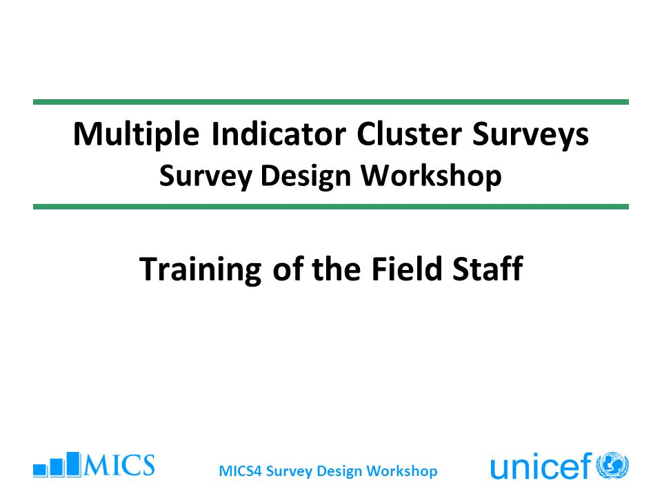 MICS4 Survey Design Workshop Multiple Indicator Cluster Surveys Survey Design Workshop Training of the Field Staff