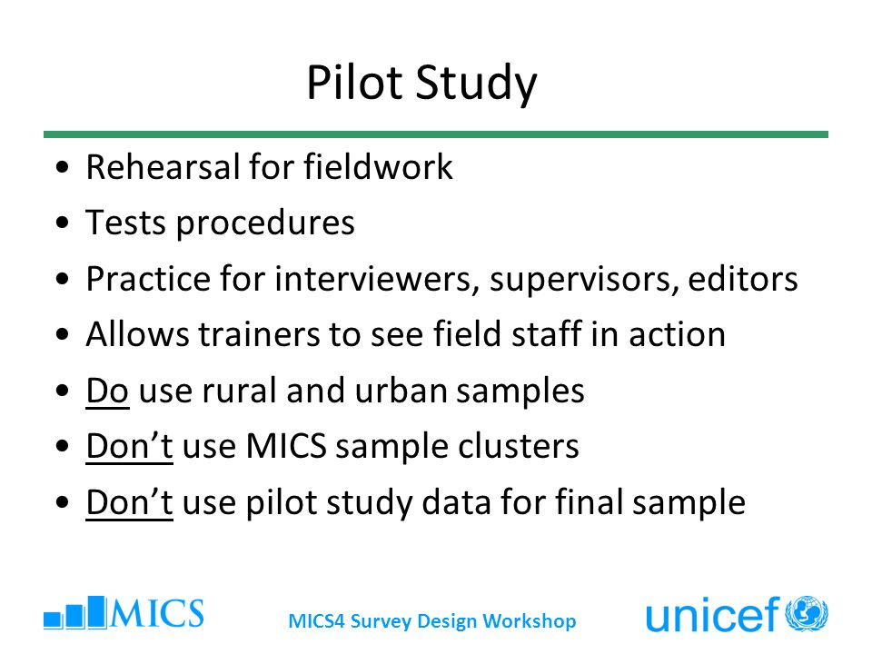 Pilot Study Rehearsal for fieldwork Tests procedures Practice for interviewers, supervisors, editors Allows trainers to see field staff in action Do u