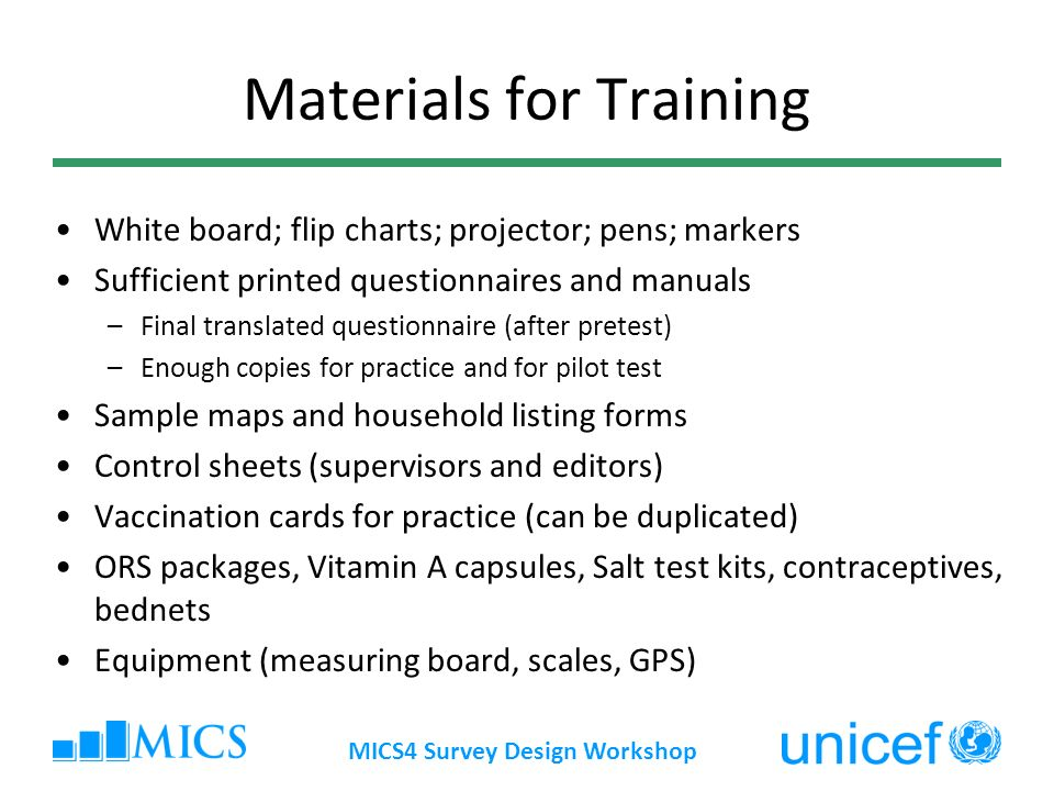 MICS4 Survey Design Workshop Materials for Training White board; flip charts; projector; pens; markers Sufficient printed questionnaires and manuals –
