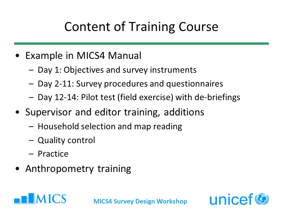 MICS4 Survey Design Workshop Content of Training Course Example in MICS4 Manual –Day 1: Objectives and survey instruments –Day 2-11: Survey procedures