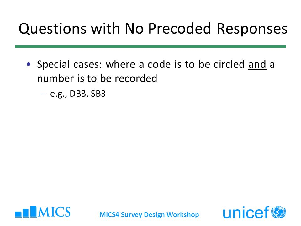Questions with No Precoded Responses Special cases: where a code is to be circled and a number is to be recorded –e.g., DB3, SB3 MICS4 Survey Design W
