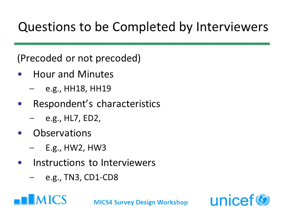 Questions to be Completed by Interviewers (Precoded or not precoded) Hour and Minutes –e.g., HH18, HH19 Respondents characteristics –e.g., HL7, ED2, O