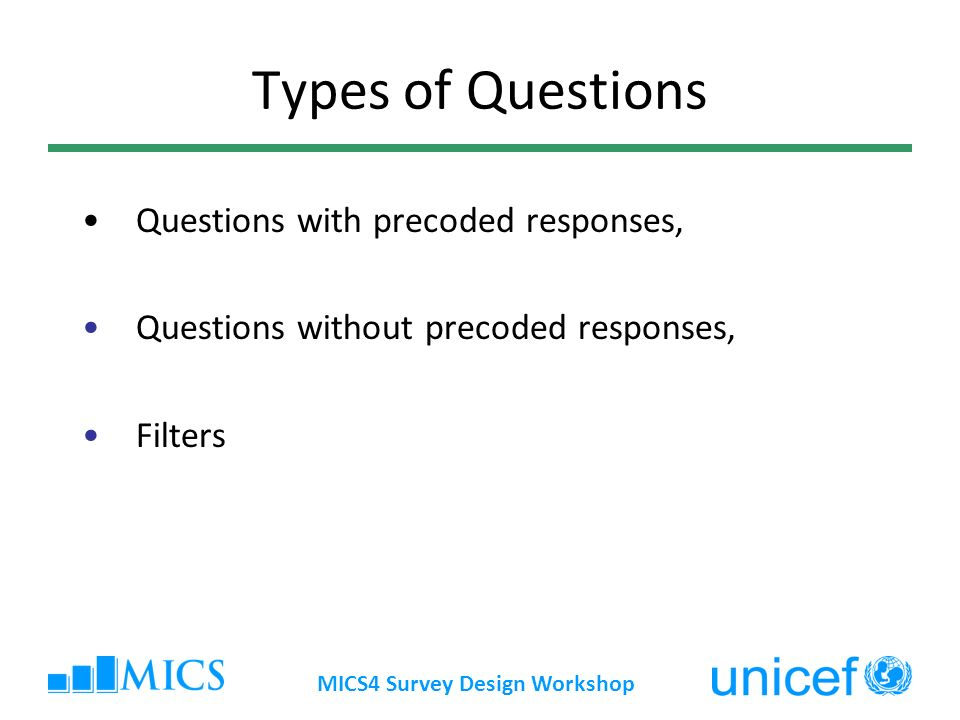 Types of Questions Questions with precoded responses, Questions without precoded responses, Filters MICS4 Survey Design Workshop