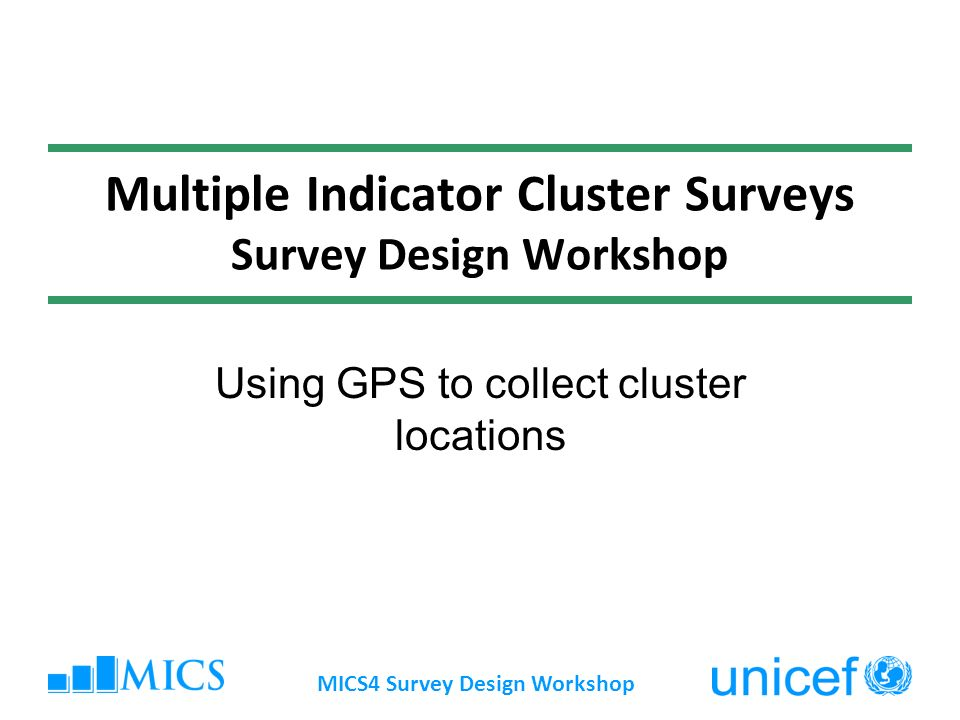 MICS4 Survey Design Workshop Multiple Indicator Cluster Surveys Survey Design Workshop Using GPS to collect cluster locations