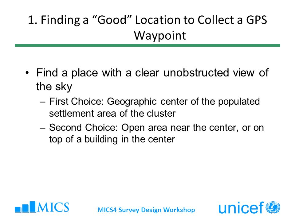 MICS4 Survey Design Workshop 1. Finding a Good Location to Collect a GPS Waypoint Find a place with a clear unobstructed view of the sky –First Choice