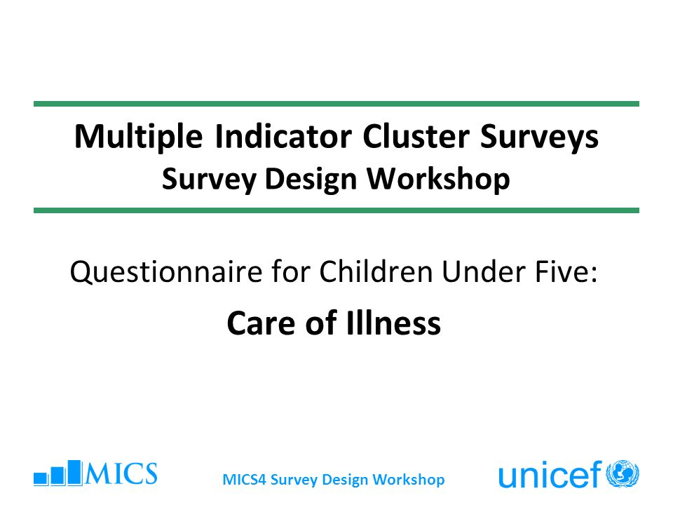 MICS4 Survey Design Workshop Multiple Indicator Cluster Surveys Survey Design Workshop Questionnaire for Children Under Five: Care of Illness