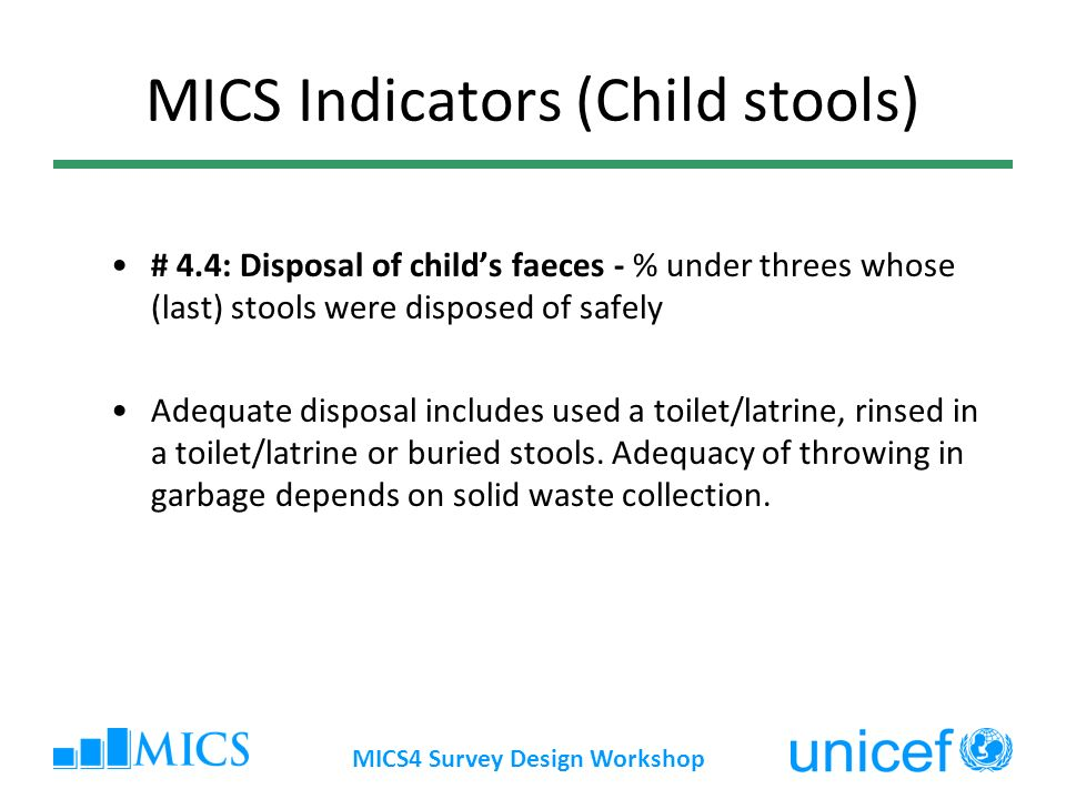 MICS4 Survey Design Workshop MICS Indicators (Child stools) # 4.4: Disposal of childs faeces - % under threes whose (last) stools were disposed of safely Adequate disposal includes used a toilet/latrine, rinsed in a toilet/latrine or buried stools.