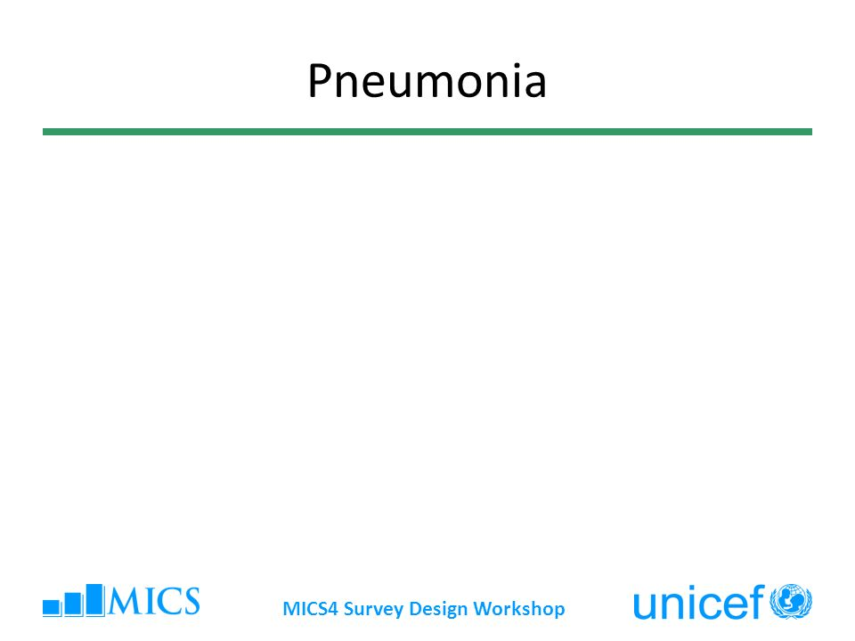 MICS4 Survey Design Workshop Background (Pneumonia) Refers to cases of suspected pneumonia (previously referred to as acute respiratory illness) Suspected pneumonia includes children reported to have an illness with a cough accompanied by fast and/or difficult breathing in the previous 2 weeks Simple cases of cold are filtered out with a second question: Were these (symptoms) due to a problem in the chest or a blocked or runny nose?