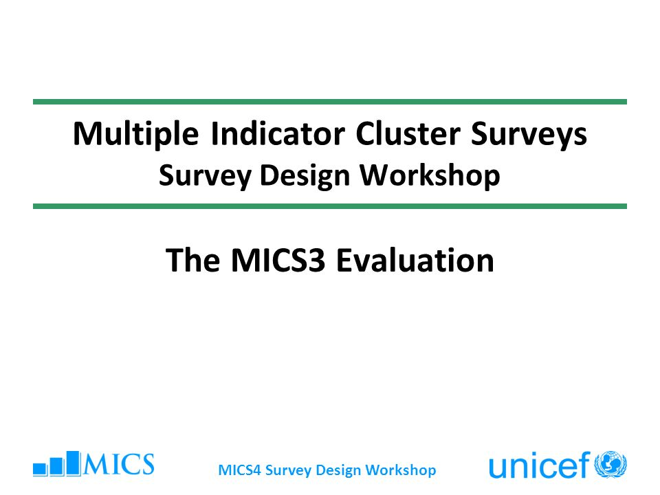 MICS4 Survey Design Workshop Multiple Indicator Cluster Surveys Survey Design Workshop The MICS3 Evaluation