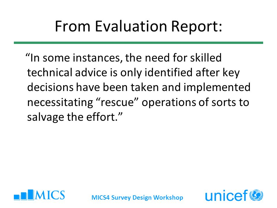 MICS4 Survey Design Workshop From Evaluation Report: In some instances, the need for skilled technical advice is only identified after key decisions have been taken and implemented necessitating rescue operations of sorts to salvage the effort.