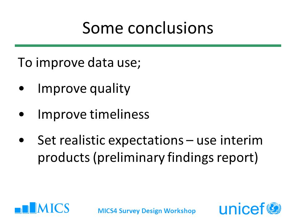 MICS4 Survey Design Workshop Some conclusions To improve data use; Improve quality Improve timeliness Set realistic expectations – use interim product