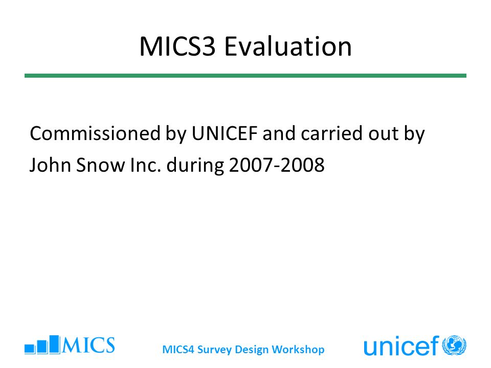 MICS4 Survey Design Workshop Methodology used Global online survey (350 respondents) Key informant interviews Document review In-depth study in 8 countries Data quality assessment