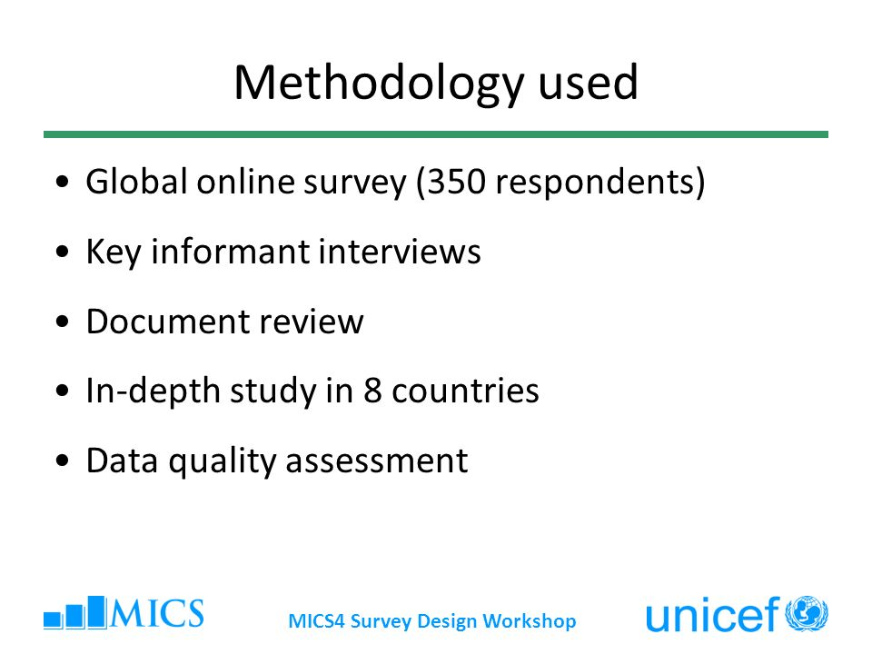 MICS4 Survey Design Workshop Methodology used Global online survey (350 respondents) Key informant interviews Document review In-depth study in 8 coun