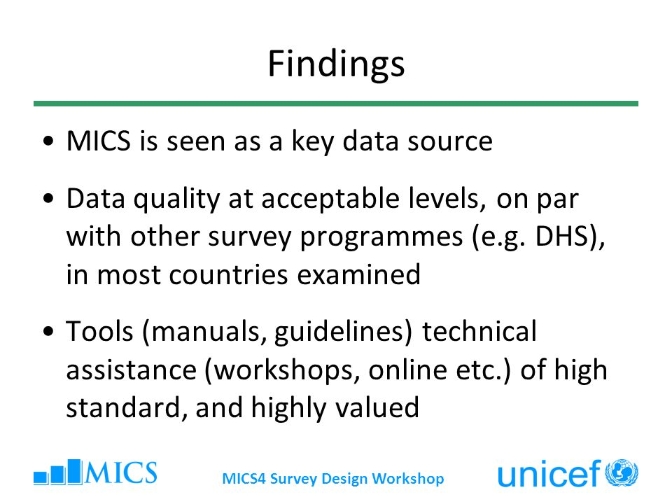MICS4 Survey Design Workshop MICS4 Continue good practices – manual, workshops Easier-to-use and customize survey tools