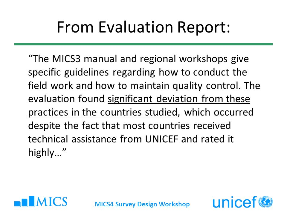 MICS4 Survey Design Workshop From Evaluation Report: The MICS3 manual and regional workshops give specific guidelines regarding how to conduct the fie