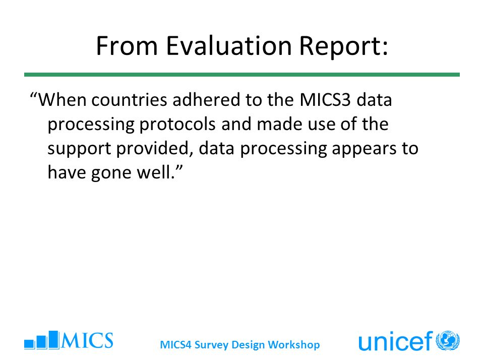 MICS4 Survey Design Workshop From Evaluation Report: When countries adhered to the MICS3 data processing protocols and made use of the support provided, data processing appears to have gone well.