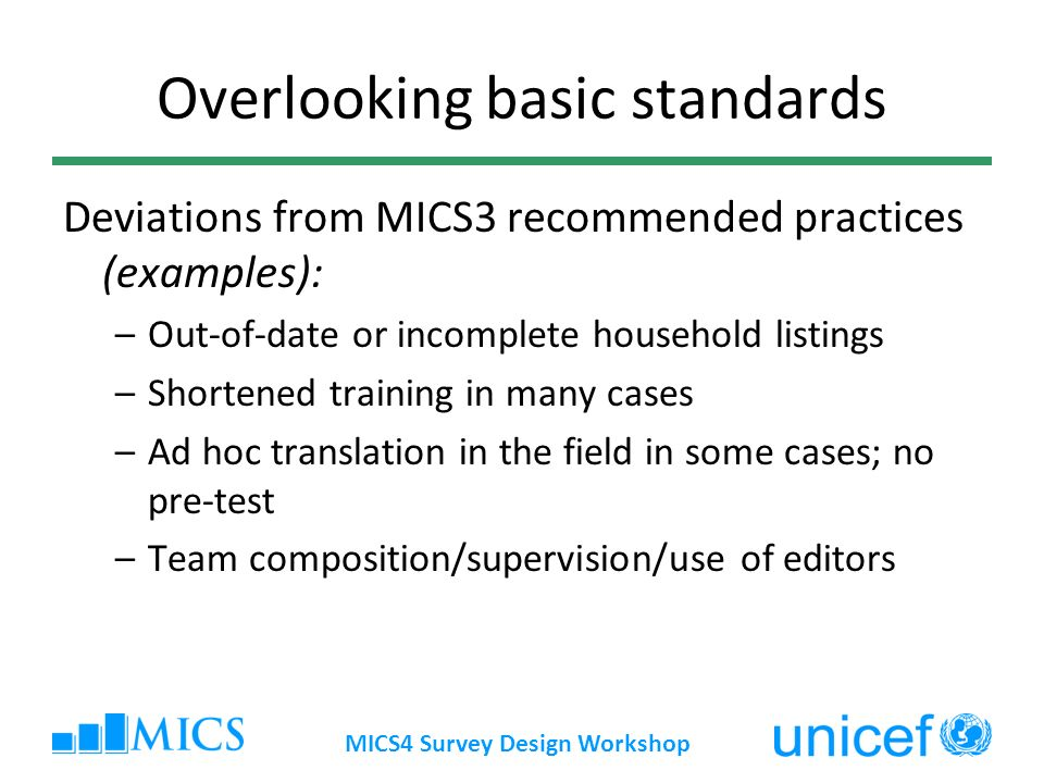 MICS4 Survey Design Workshop Overlooking basic standards Deviations from MICS3 recommended practices (examples): –Out-of-date or incomplete household