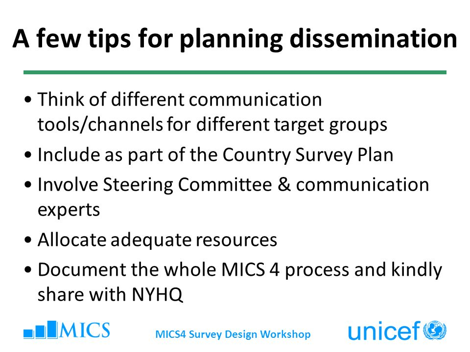 MICS4 Survey Design Workshop Think of different communication tools/channels for different target groups Include as part of the Country Survey Plan Involve Steering Committee & communication experts Allocate adequate resources Document the whole MICS 4 process and kindly share with NYHQ A few tips for planning dissemination